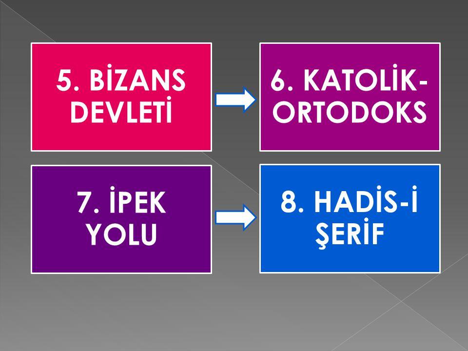 5. BİZANS DEVLETİ 6. KATOLİK- ORTODOKS 7. İPEK YOLU 8. HADİS-İ ŞERİF