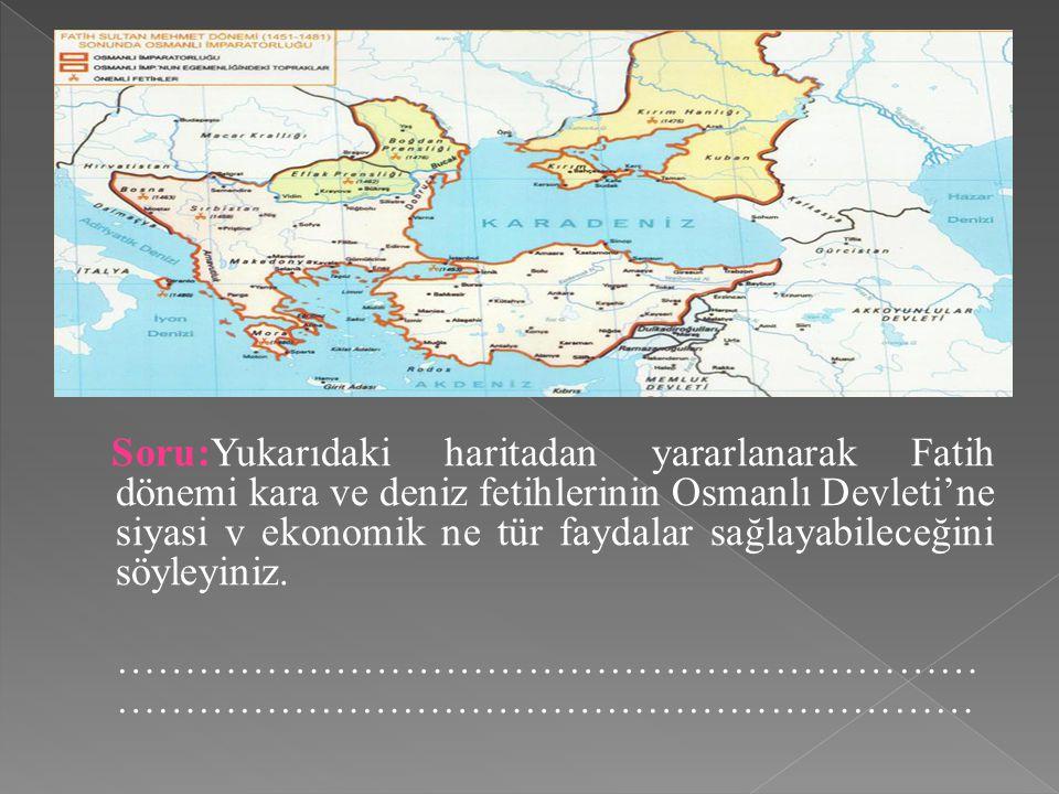 Soru:Yukarıdaki haritadan yararlanarak Fatih dönemi kara ve deniz fetihlerinin Osmanlı Devleti'ne siyasi v ekonomik ne tür faydalar sağlayabileceğini