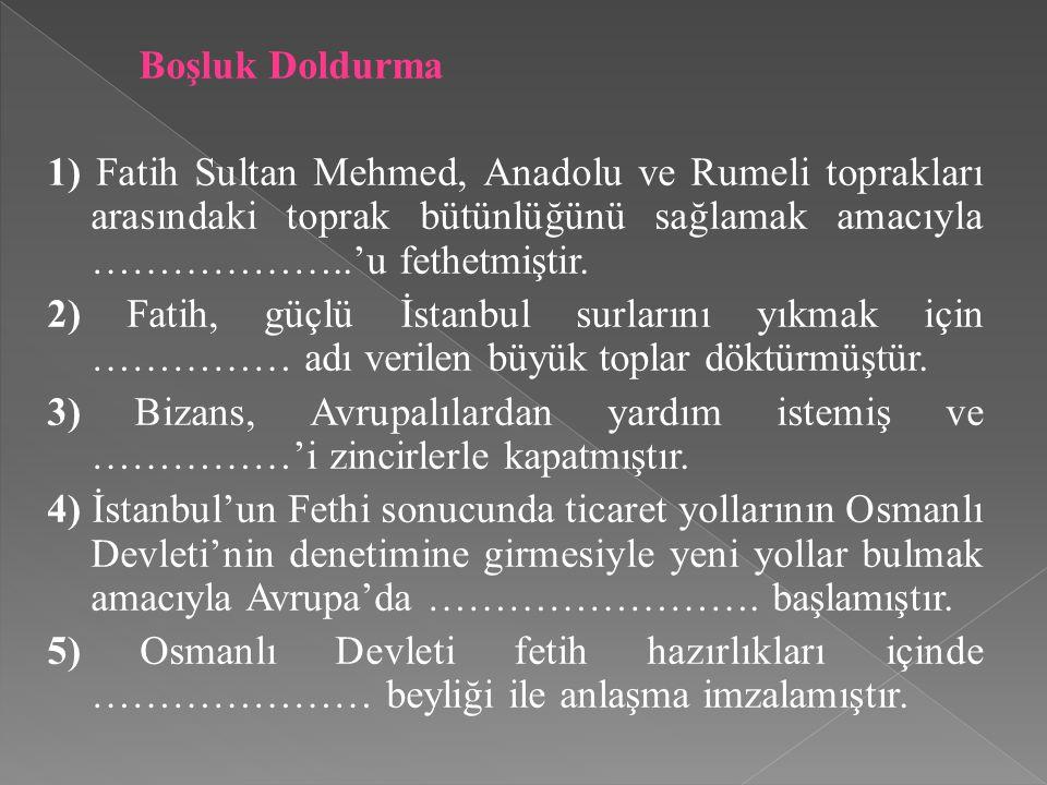 Boşluk Doldurma 1) Fatih Sultan Mehmed, Anadolu ve Rumeli toprakları arasındaki toprak bütünlüğünü sağlamak amacıyla ………………..'u fethetmiştir. 2) Fatih