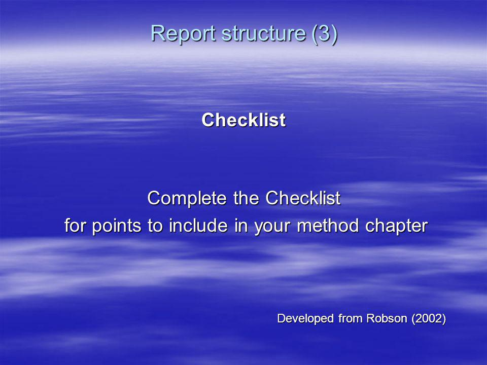 Report structure (3) Checklist Complete the Checklist for points to include in your method chapter for points to include in your method chapter Develo