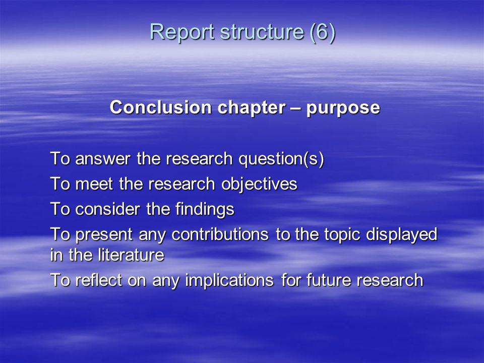 Report structure (6) Conclusion chapter – purpose To answer the research question(s) To meet the research objectives To consider the findings To prese