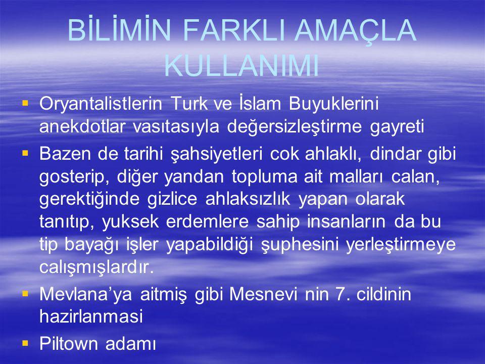 BİLİMİN FARKLI AMAÇLA KULLANIMI  Oryantalistlerin Turk ve İslam Buyuklerini anekdotlar vasıtasıyla değersizleştirme gayreti  Bazen de tarihi şahsiye