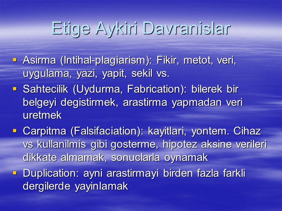 Etige Aykiri Davranislar  Asirma (Intihal-plagiarism): Fikir, metot, veri, uygulama, yazi, yapit, sekil vs.  Sahtecilik (Uydurma, Fabrication): bile