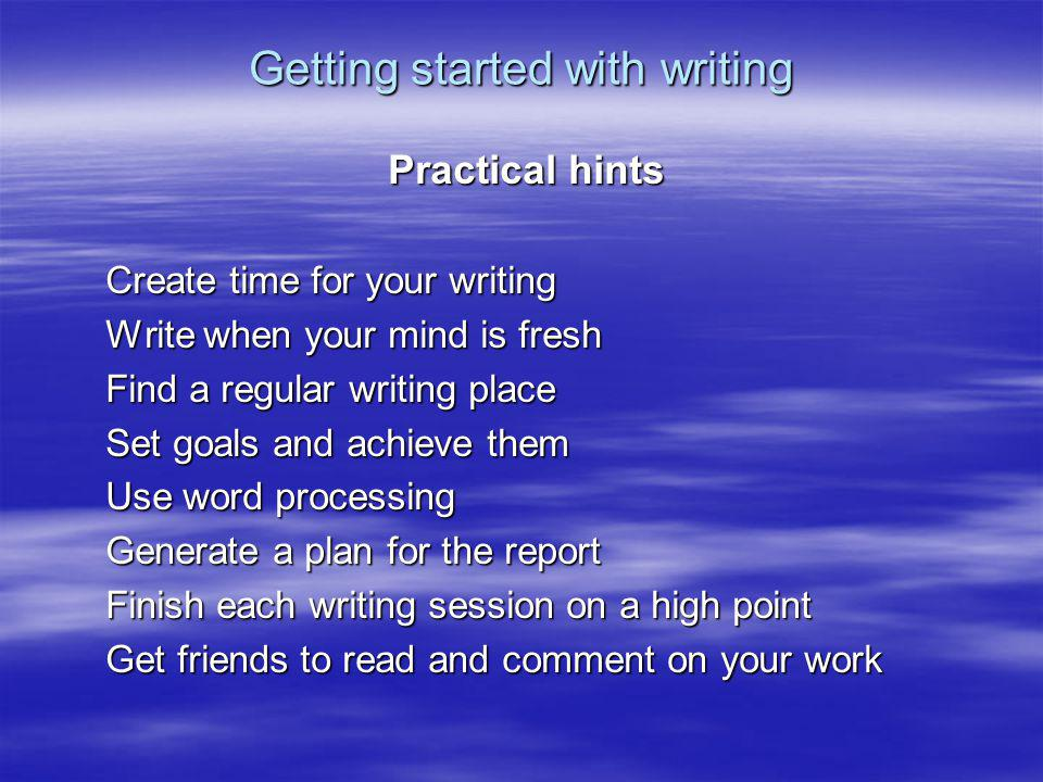 Getting started with writing Practical hints Create time for your writing Write when your mind is fresh Find a regular writing place Set goals and ach