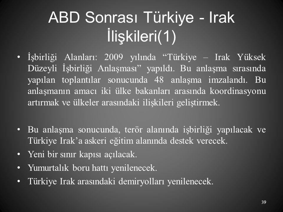 ABD Sonrası Türkiye - Irak İlişkileri(1) İşbirliği Alanları: 2009 yılında Türkiye – Irak Yüksek Düzeyli İşbirliği Anlaşması yapıldı.