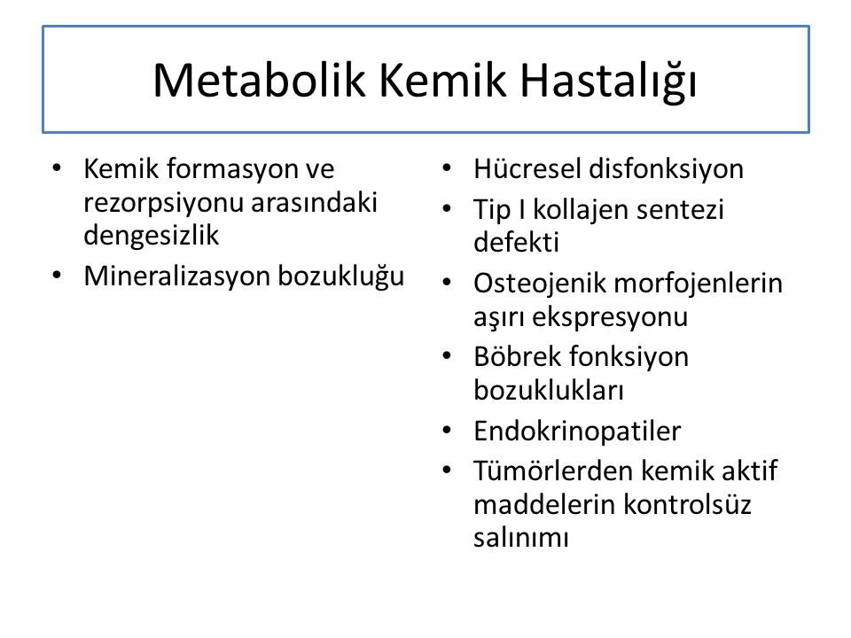Metabolik Kemik Hastalığı Kemik formasyon ve rezorpsiyonu arasındaki dengesizlik Mineralizasyon bozukluğu Hücresel disfonksiyon Tip I kollajen sentezi