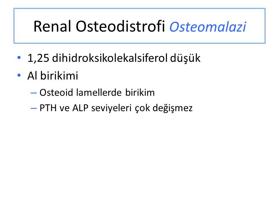 Renal Osteodistrofi Osteomalazi 1,25 dihidroksikolekalsiferol düşük Al birikimi – Osteoid lamellerde birikim – PTH ve ALP seviyeleri çok değişmez