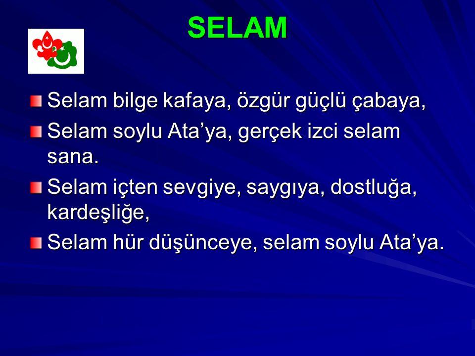 SELAM SELAM Selam bilge kafaya, özgür güçlü çabaya, Selam soylu Ata'ya, gerçek izci selam sana.