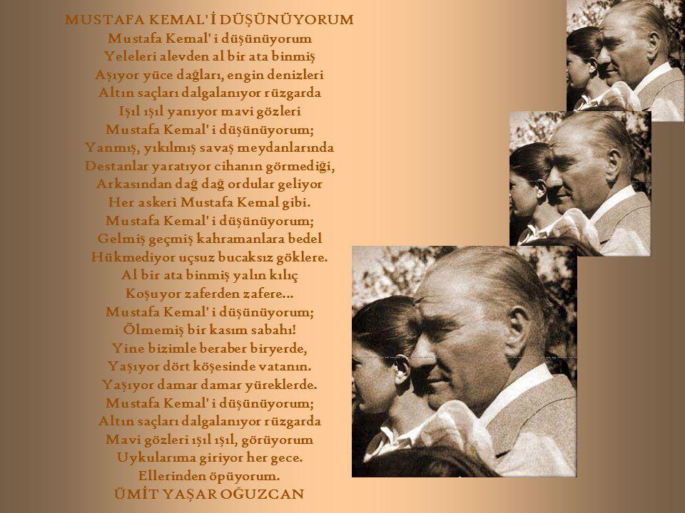 MUSTAFA KEMAL İ DÜ Ş ÜNÜYORUM Mustafa Kemal i dü ş ünüyorum Yeleleri alevden al bir ata binmi ş A ş ıyor yüce da ğ ları, engin denizleri Altın saçları dalgalanıyor rüzgarda I ş ıl ı ş ıl yanıyor mavi gözleri Mustafa Kemal i dü ş ünüyorum; Yanmı ş, yıkılmı ş sava ş meydanlarında Destanlar yaratıyor cihanın görmedi ğ i, Arkasından da ğ da ğ ordular geliyor Her askeri Mustafa Kemal gibi.