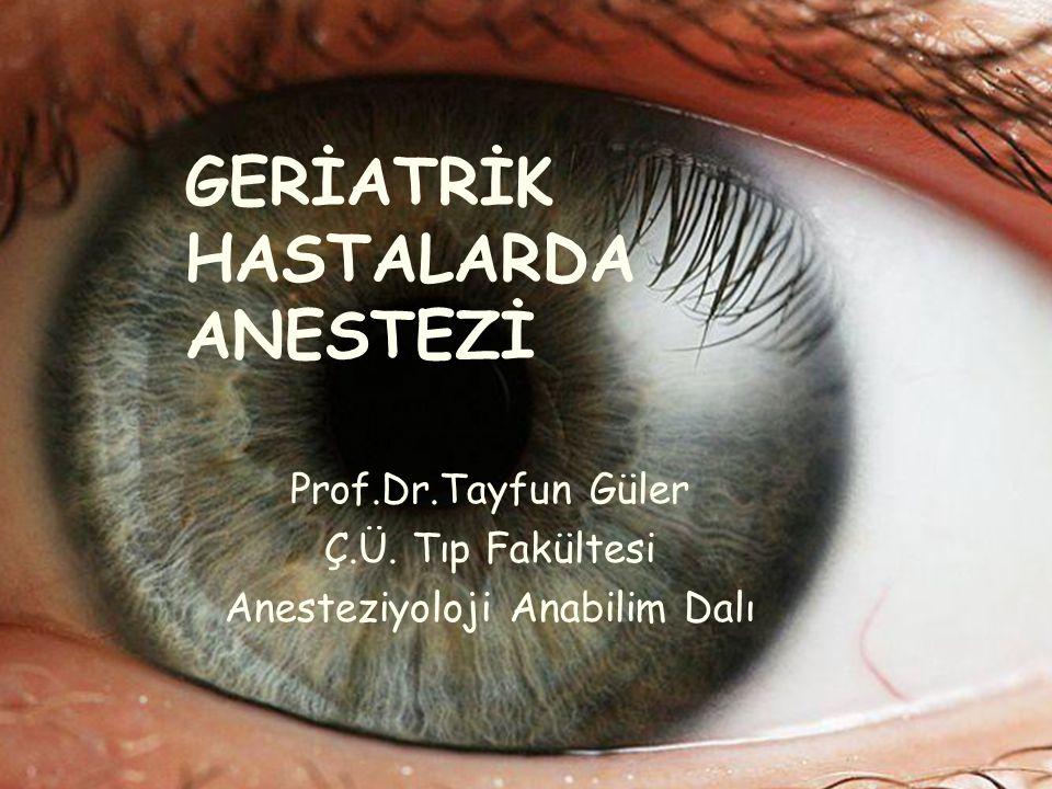 GERİATRİK HASTALARDA ANESTEZİ Prof.Dr.Tayfun Güler Ç.Ü. Tıp Fakültesi Anesteziyoloji Anabilim Dalı