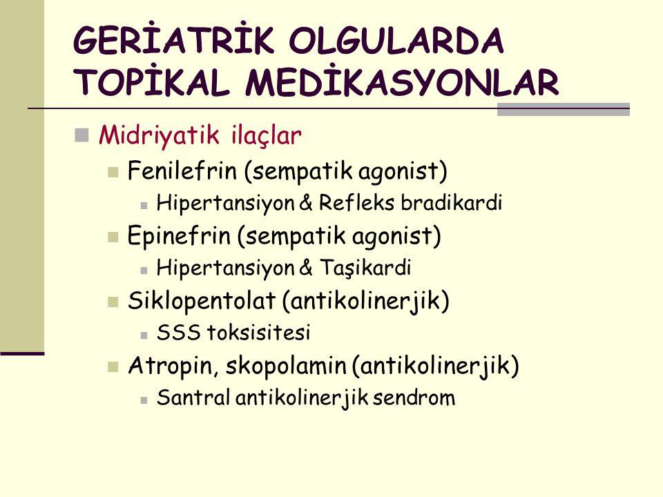 GERİATRİK OLGULARDA TOPİKAL MEDİKASYONLAR Midriyatik ilaçlar Fenilefrin (sempatik agonist) Hipertansiyon & Refleks bradikardi Epinefrin (sempatik agon