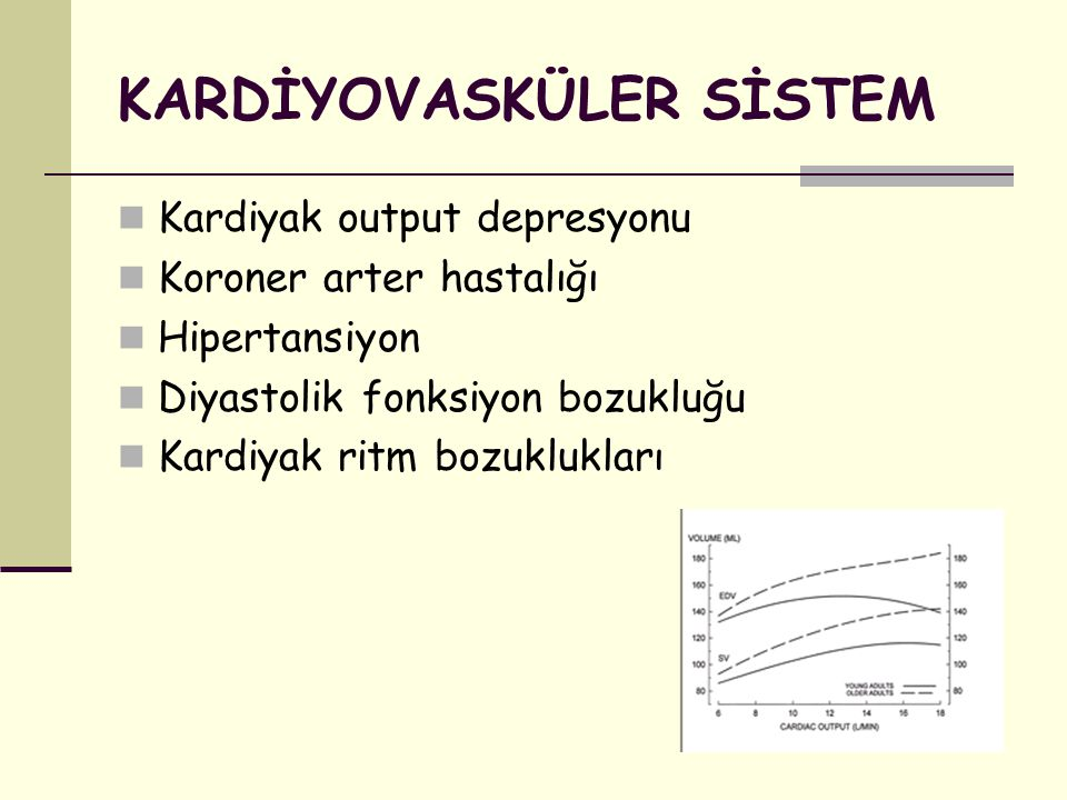 KARDİYOVASKÜLER SİSTEM Kardiyak output depresyonu Koroner arter hastalığı Hipertansiyon Diyastolik fonksiyon bozukluğu Kardiyak ritm bozuklukları
