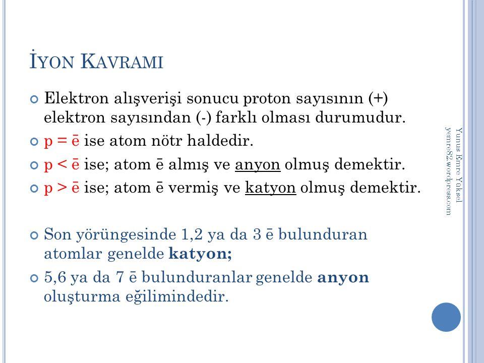 İ YON K AVRAMI Elektron alışverişi sonucu proton sayısının (+) elektron sayısından (-) farklı olması durumudur. p = ē ise atom nötr haldedir. p < ē is