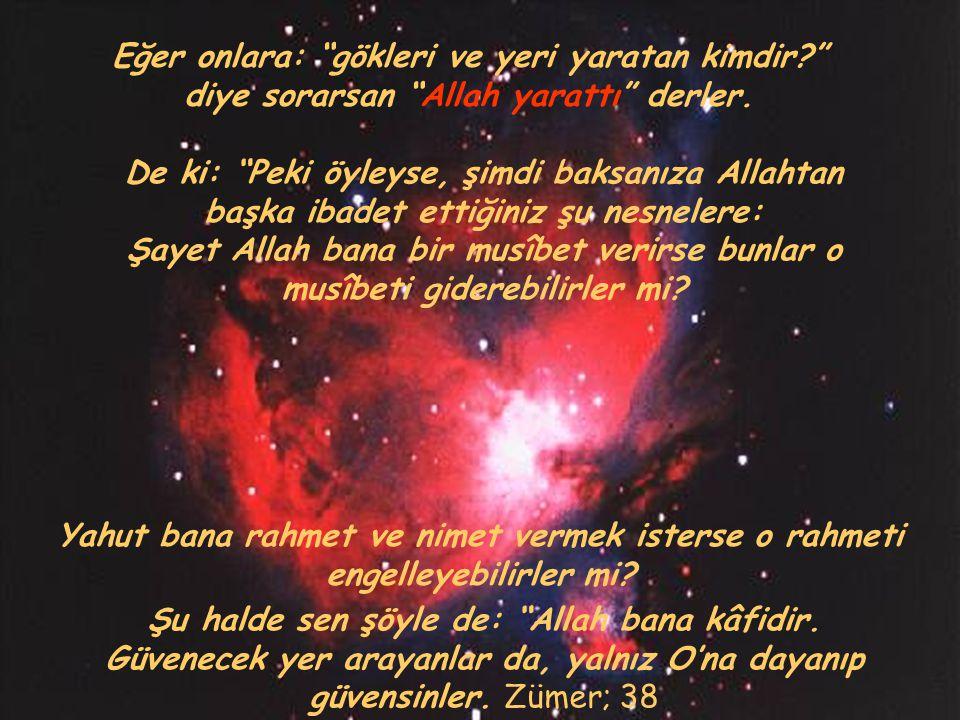 """Eğer onlara: """"gökleri ve yeri yaratan kimdir?"""" diye sorarsan """"Allah yarattı"""" derler. Yahut bana rahmet ve nimet vermek isterse o rahmeti engelleyebili"""