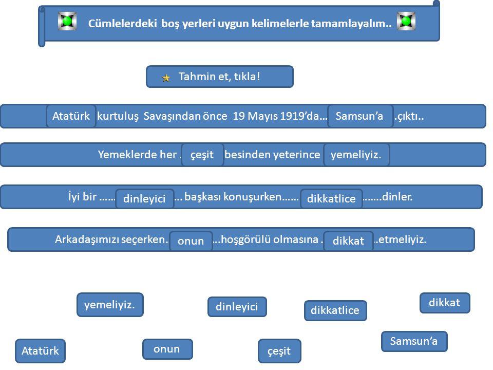 Cümlelerdeki boş yerleri uygun kelimelerle tamamlayalım.. ………… kurtuluş Savaşından önce 19 Mayıs 1919'da………………………çıktı.. Atatürk Samsun'a Yemeklerde h