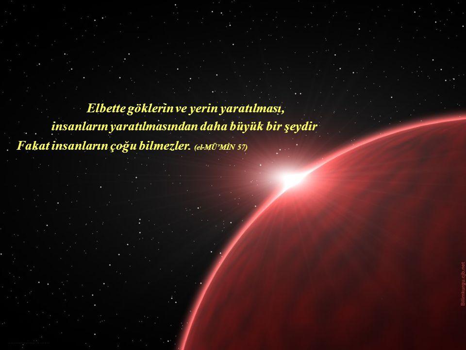 Fakat insanların çoğu bilmezler. (el-MÜ'MİN 57) Elbette göklerin ve yerin yaratılması, insanların yaratılmasından daha büyük bir şeydir