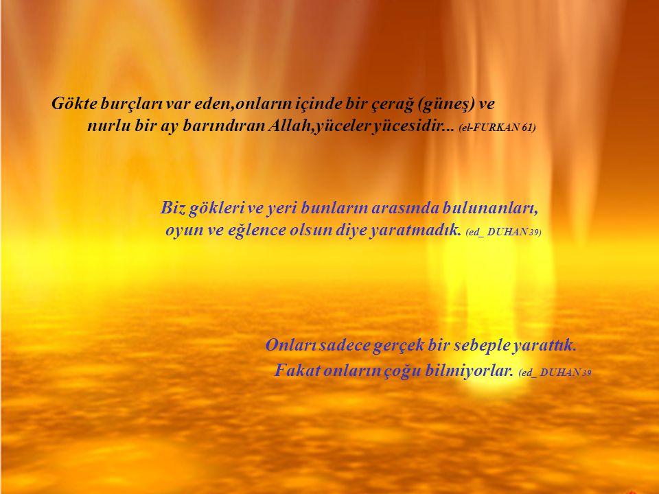 Gökte burçları var eden,onların içinde bir çerağ (güneş) ve nurlu bir ay barındıran Allah,yüceler yücesidir... (el-FURKAN 61) Biz gökleri ve yeri bunl