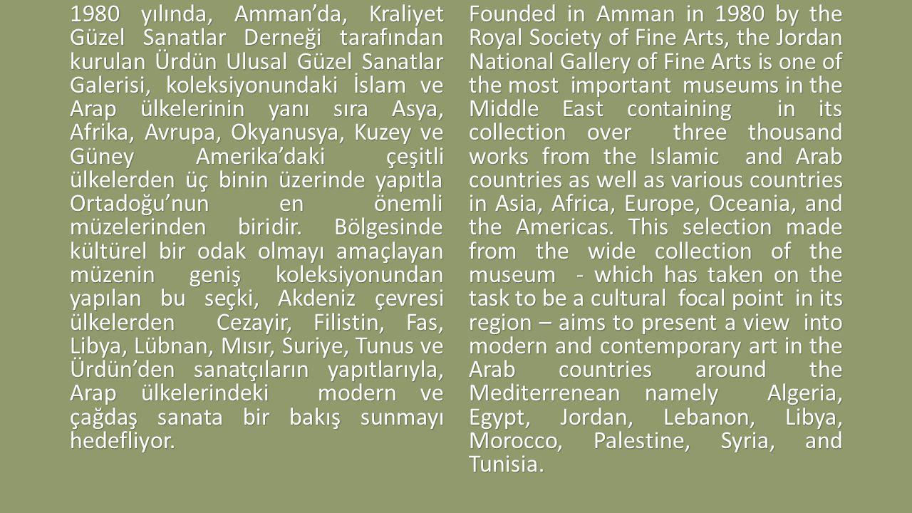 1980 yılında, Amman'da, Kraliyet Güzel Sanatlar Derneği tarafından kurulan Ürdün Ulusal Güzel Sanatlar Galerisi, koleksiyonundaki İslam ve Arap ülkelerinin yanı sıra Asya, Afrika, Avrupa, Okyanusya, Kuzey ve Güney Amerika'daki çeşitli ülkelerden üç binin üzerinde yapıtla Ortadoğu'nun en önemli müzelerinden biridir.