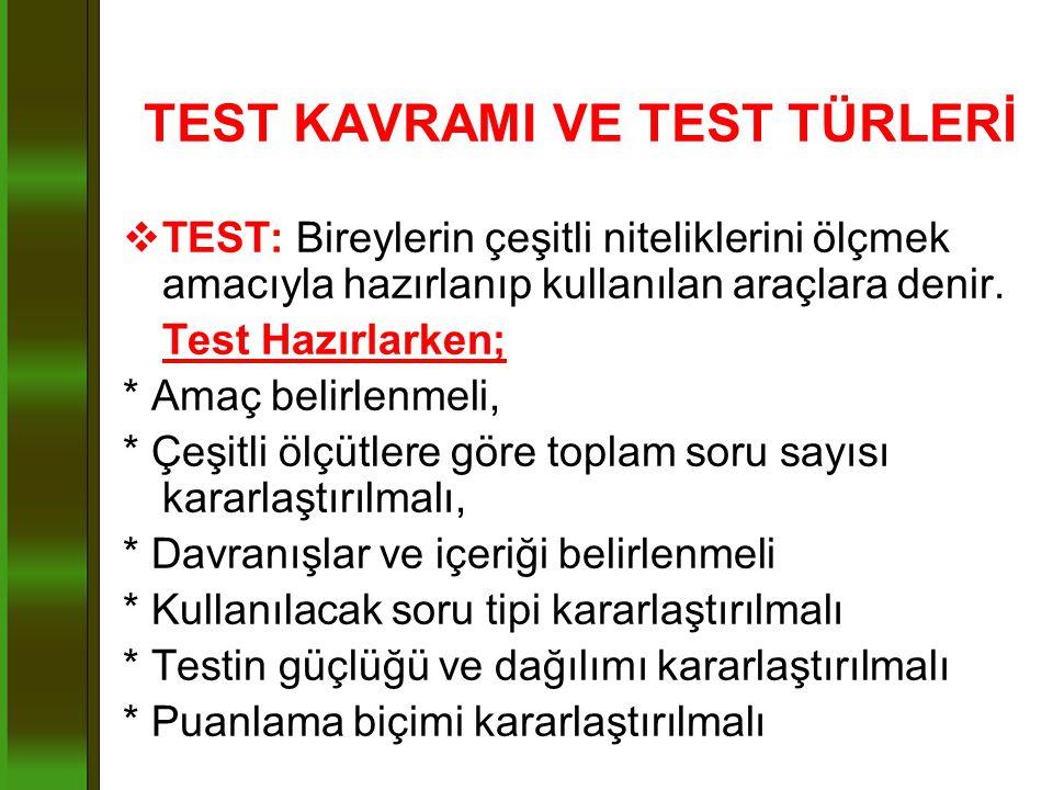 TEST KAVRAMI VE TEST TÜRLERİ  TEST: Bireylerin çeşitli niteliklerini ölçmek amacıyla hazırlanıp kullanılan araçlara denir. Test Hazırlarken; * Amaç b