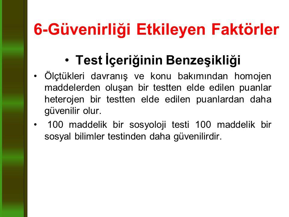 6-Güvenirliği Etkileyen Faktörler Test İçeriğinin Benzeşikliği Ölçtükleri davranış ve konu bakımından homojen maddelerden oluşan bir testten elde edil