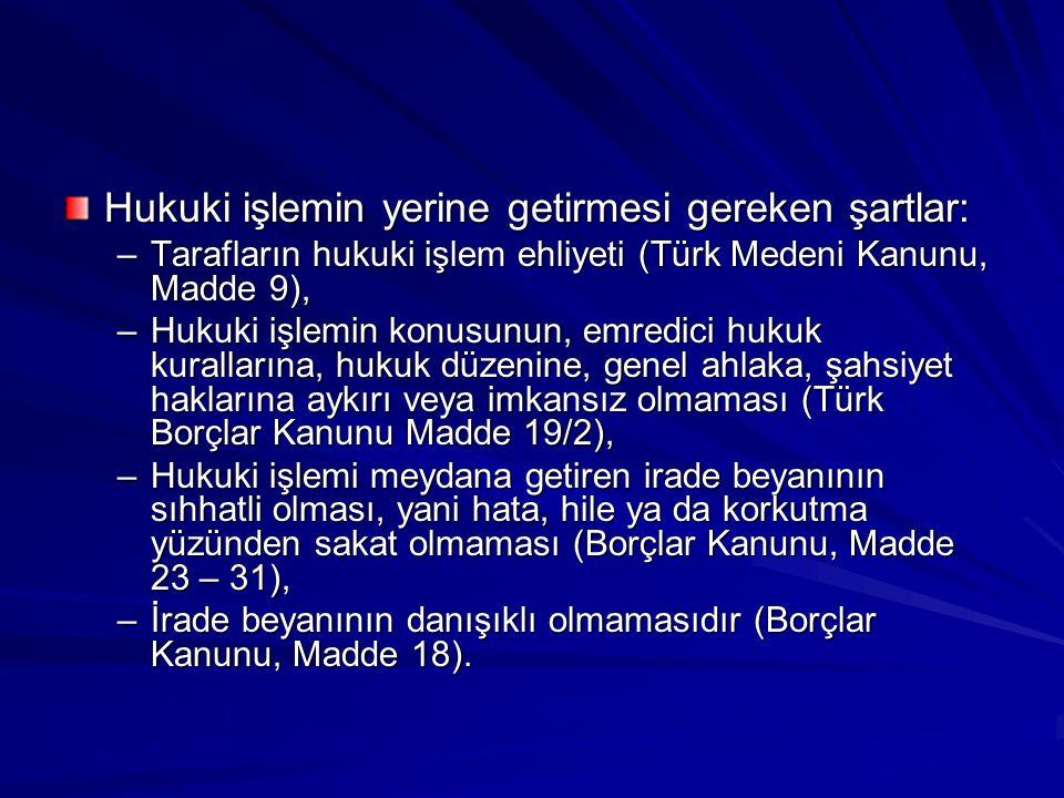 Hukuki işlemin yerine getirmesi gereken şartlar: –Tarafların hukuki işlem ehliyeti (Türk Medeni Kanunu, Madde 9), –Hukuki işlemin konusunun, emredici hukuk kurallarına, hukuk düzenine, genel ahlaka, şahsiyet haklarına aykırı veya imkansız olmaması (Türk Borçlar Kanunu Madde 19/2), –Hukuki işlemi meydana getiren irade beyanının sıhhatli olması, yani hata, hile ya da korkutma yüzünden sakat olmaması (Borçlar Kanunu, Madde 23 – 31), –İrade beyanının danışıklı olmamasıdır (Borçlar Kanunu, Madde 18).