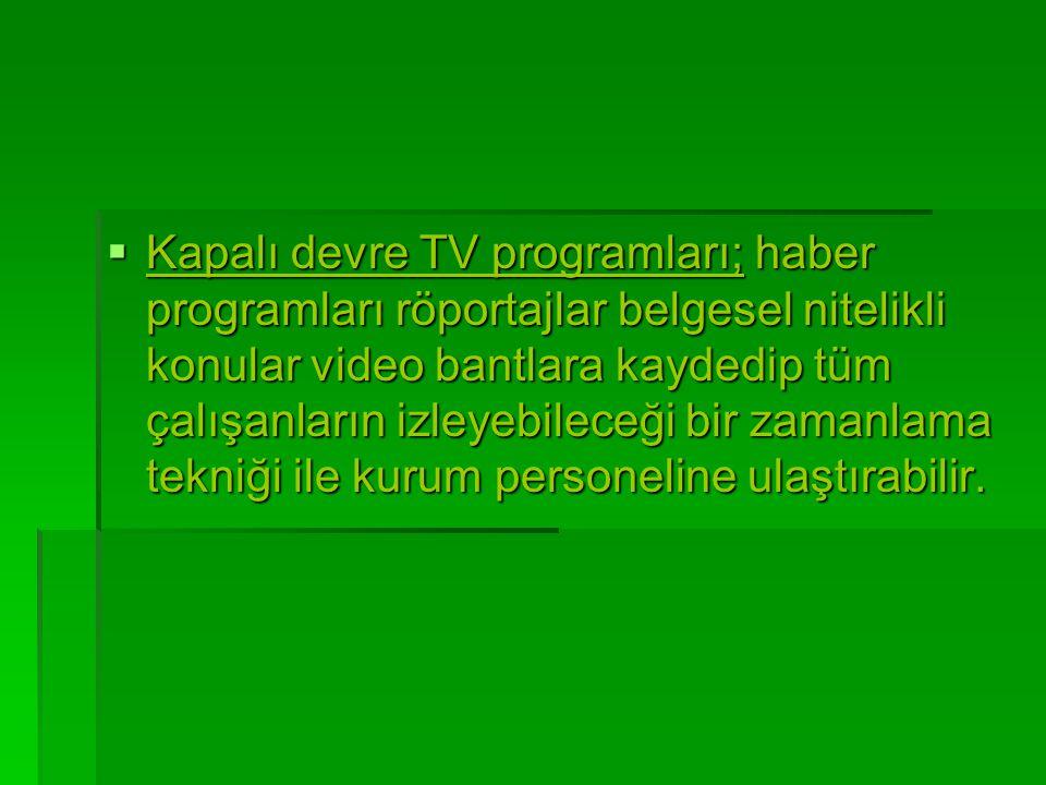  Kapalı devre TV programları; haber programları röportajlar belgesel nitelikli konular video bantlara kaydedip tüm çalışanların izleyebileceği bir za