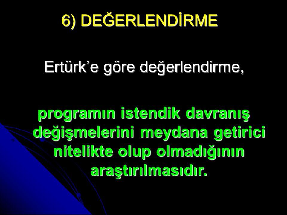 6) DEĞERLENDİRME 6) DEĞERLENDİRME Ertürk'e göre değerlendirme, Ertürk'e göre değerlendirme, programın istendik davranış değişmelerini meydana getirici nitelikte olup olmadığının araştırılmasıdır.