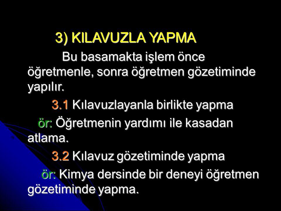 3) KILAVUZLA YAPMA 3) KILAVUZLA YAPMA Bu basamakta işlem önce öğretmenle, sonra öğretmen gözetiminde yapılır.