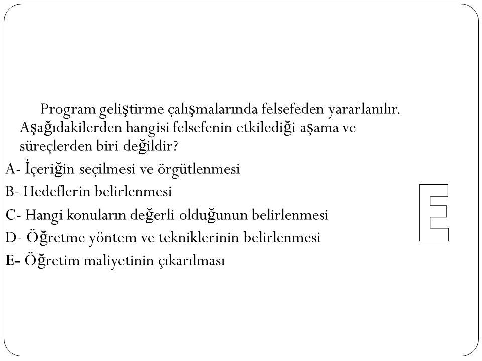 29 I. Varsayımlarda açıklığa varmada II. Hedeflerin öğrenci düzeyine uygunluğunu belirlemede III. Hedefleri önem sırasına koymada IV. Kullanılacak yön