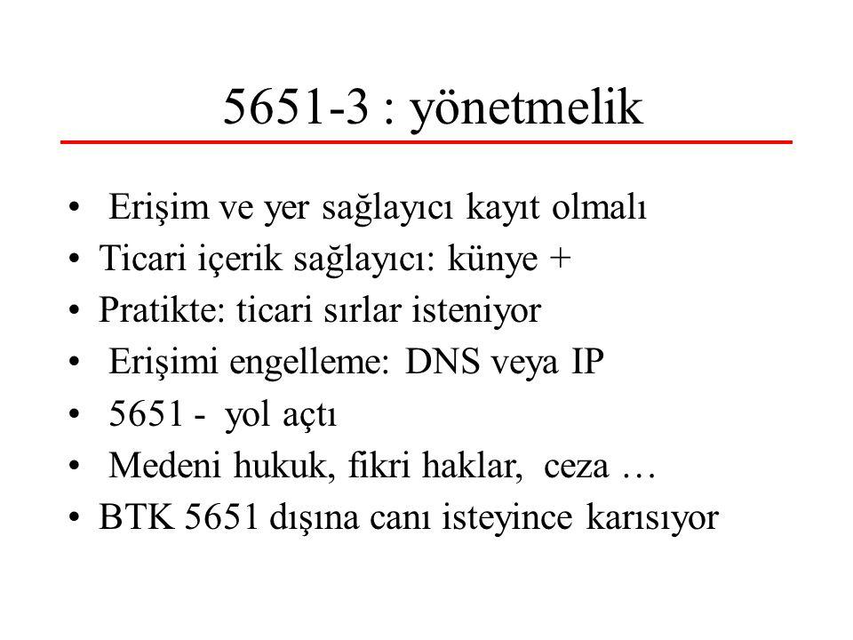 5651-3 : yönetmelik Erişim ve yer sağlayıcı kayıt olmalı Ticari içerik sağlayıcı: künye + Pratikte: ticari sırlar isteniyor Erişimi engelleme: DNS veya IP 5651 - yol açtı Medeni hukuk, fikri haklar, ceza … BTK 5651 dışına canı isteyince karısıyor