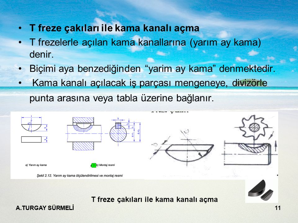 """A.TURGAY SÜRMELİ 11 T freze çakıları ile kama kanalı açma T frezelerle açılan kama kanallarına (yarım ay kama) denir. Biçimi aya benzediğinden """"yarim"""