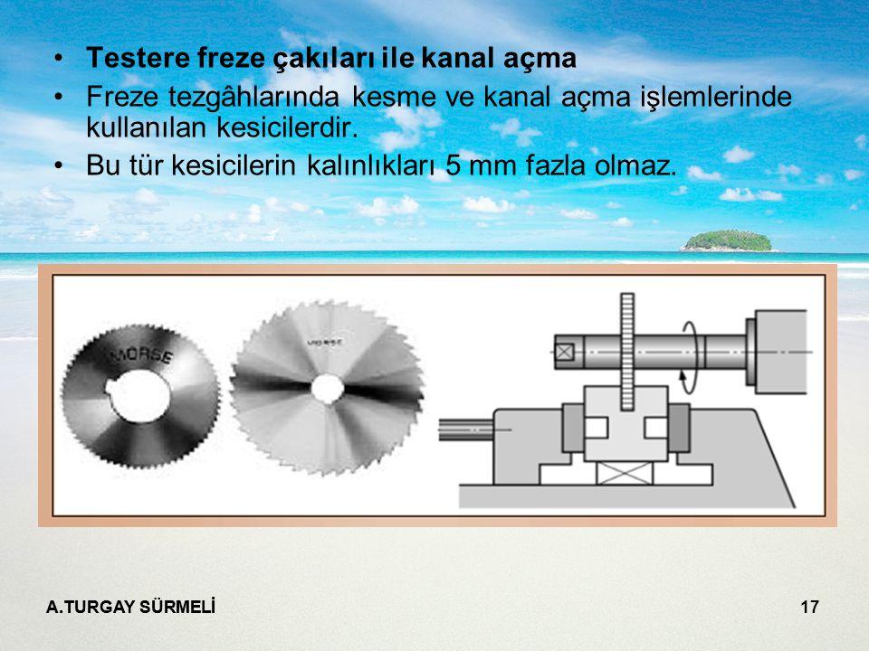 A.TURGAY SÜRMELİ 17 Testere freze çakıları ile kanal açma Freze tezgâhlarında kesme ve kanal açma işlemlerinde kullanılan kesicilerdir. Bu tür kesicil