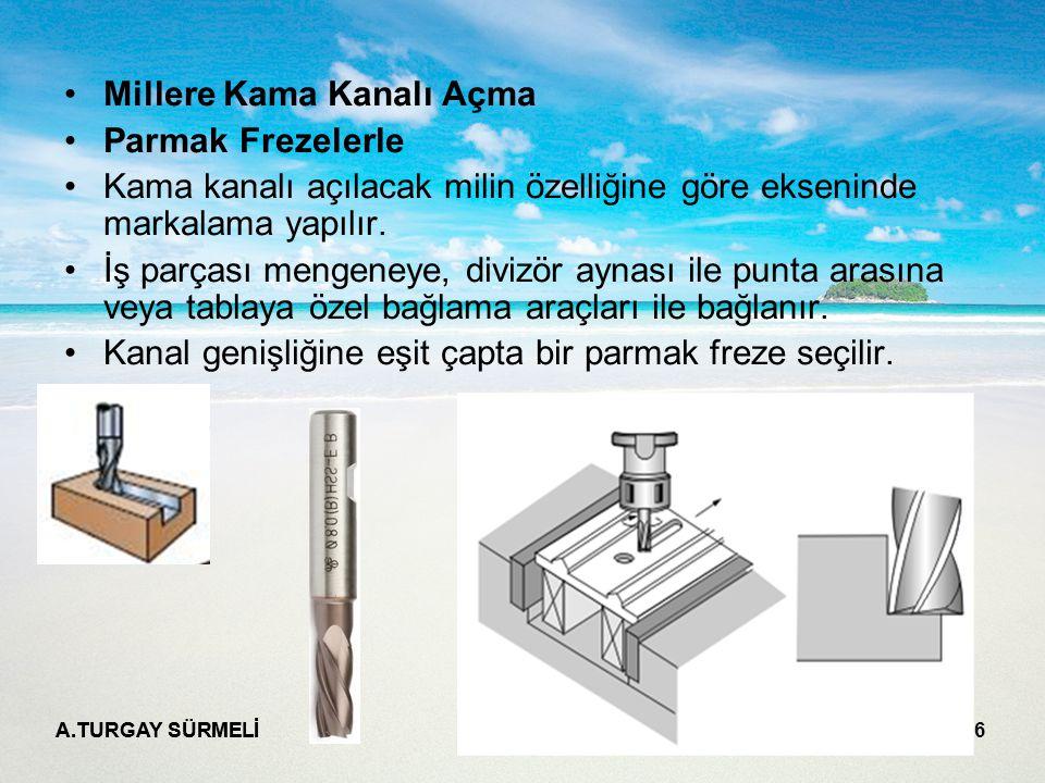 A.TURGAY SÜRMELİ 6 Millere Kama Kanalı Açma Parmak Frezelerle Kama kanalı açılacak milin özelliğine göre ekseninde markalama yapılır. İş parçası menge