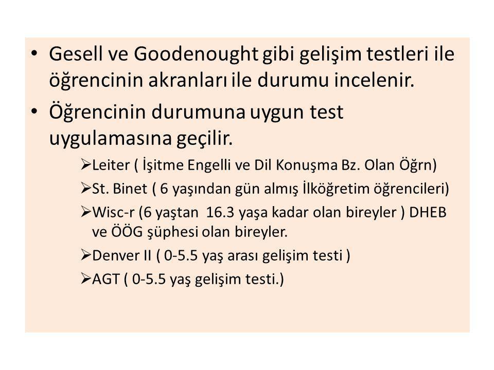 Gesell ve Goodenought gibi gelişim testleri ile öğrencinin akranları ile durumu incelenir. Öğrencinin durumuna uygun test uygulamasına geçilir.  Leit