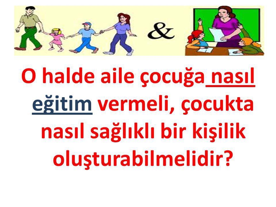 O halde aile çocuğa nasıl eğitim vermeli, çocukta nasıl sağlıklı bir kişilik oluşturabilmelidir?