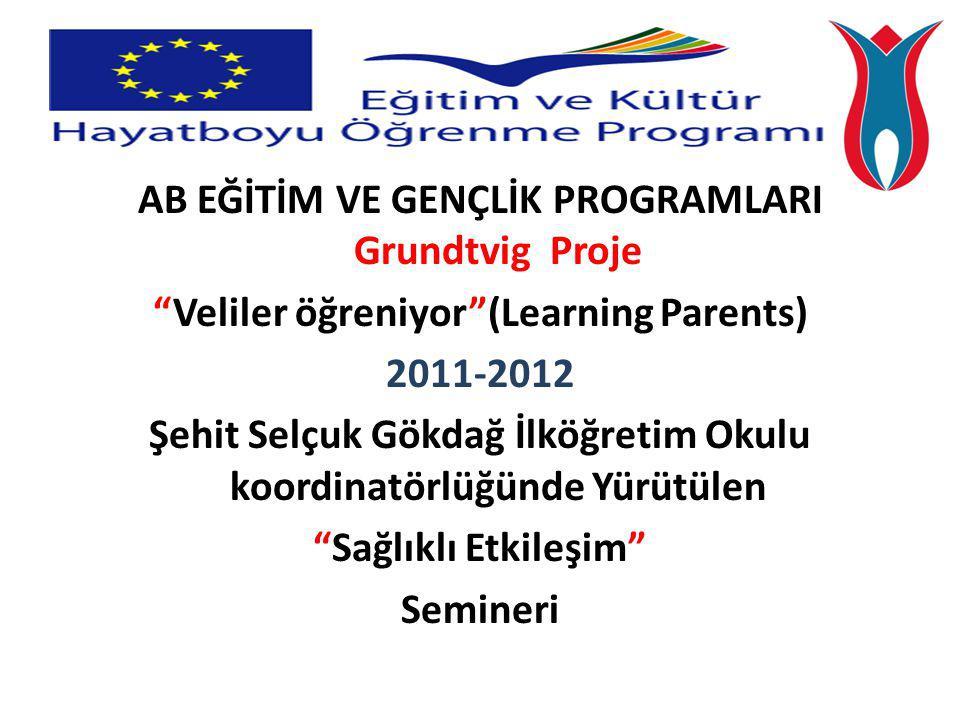AB EĞİTİM VE GENÇLİK PROGRAMLARI Grundtvig Proje Veliler öğreniyor (Learning Parents) 2011-2012 Şehit Selçuk Gökdağ İlköğretim Okulu koordinatörlüğünde Yürütülen Sağlıklı Etkileşim Semineri