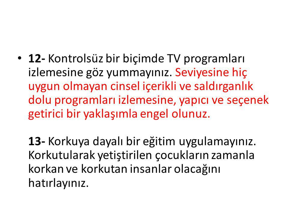 12- Kontrolsüz bir biçimde TV programları izlemesine göz yummayınız. Seviyesine hiç uygun olmayan cinsel içerikli ve saldırganlık dolu programları izl