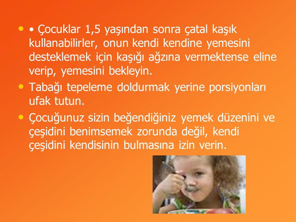 Çocuklar 1,5 yaşından sonra çatal kaşık kullanabilirler, onun kendi kendine yemesini desteklemek için kaşığı ağzına vermektense eline verip, yemesini