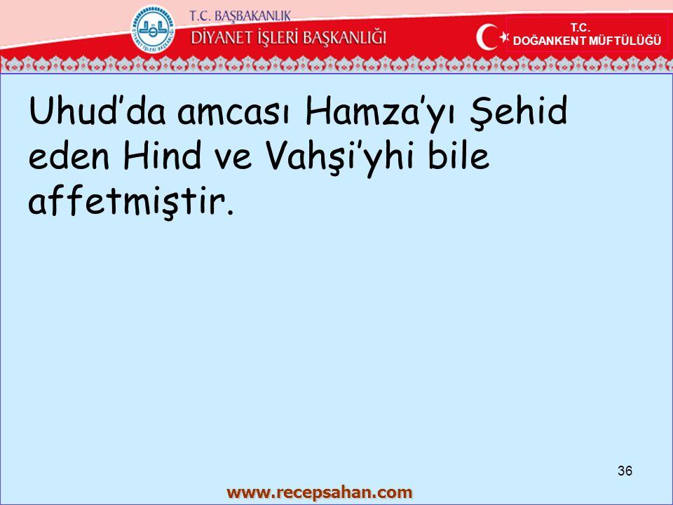 T.C. DOĞANKENT MÜFTÜLÜĞÜ Uhud'da amcası Hamza'yı Şehid eden Hind ve Vahşi'yhi bile affetmiştir. 36 www.recepsahan.com