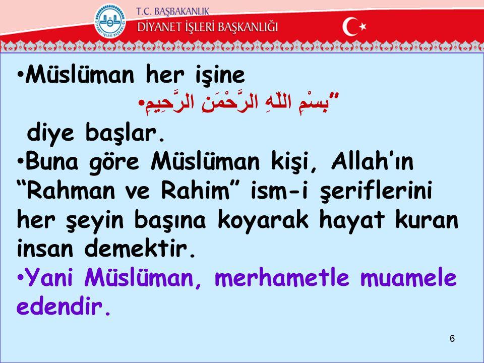 """Müslüman her işine بِسْمِ اللّهِ الرَّحْمَنِ الرَّحِيمِ """" diye başlar. Buna göre Müslüman kişi, Allah'ın """"Rahman ve Rahim"""" ism-i şeriflerini her şeyin"""