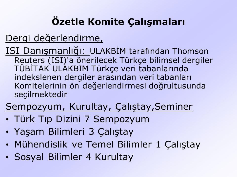 Özetle Komite Çalışmaları Dergi değerlendirme, ISI Danışmanlığı: ULAKBİM tarafından Thomson Reuters (ISI) a önerilecek Türkçe bilimsel dergiler TÜBİTAK ULAKBIM Türkçe veri tabanlarında indekslenen dergiler arasından veri tabanları Komitelerinin ön değerlendirmesi doğrultusunda seçilmektedir Sempozyum, Kurultay, Çalıştay,Seminer Türk Tıp Dizini 7 Sempozyum Yaşam Bilimleri 3 Çalıştay Mühendislik ve Temel Bilimler 1 Çalıştay Sosyal Bilimler 4 Kurultay