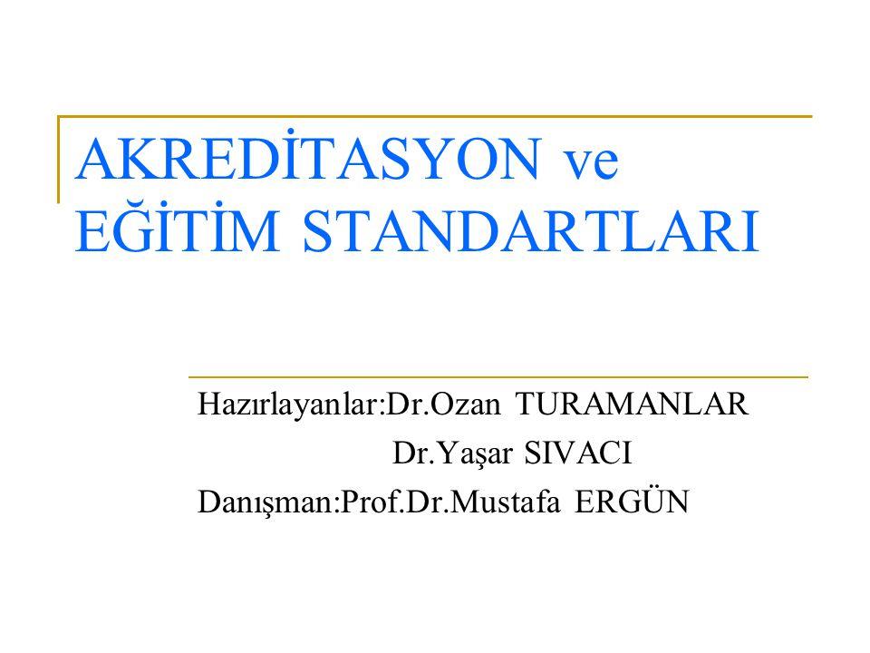 AKREDİTASYON ve EĞİTİM STANDARTLARI Hazırlayanlar:Dr.Ozan TURAMANLAR Dr.Yaşar SIVACI Danışman:Prof.Dr.Mustafa ERGÜN