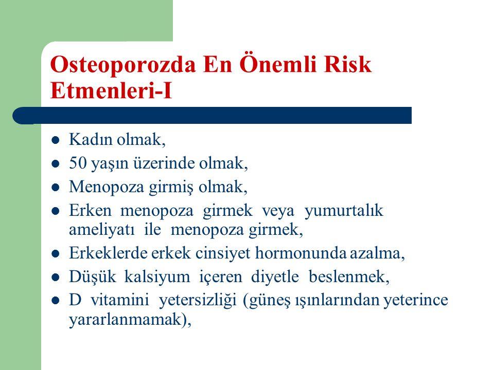 Osteoporozda En Önemli Risk Etmenleri-I Kadın olmak, 50 yaşın üzerinde olmak, Menopoza girmiş olmak, Erken menopoza girmek veya yumurtalık ameliyatı ile menopoza girmek, Erkeklerde erkek cinsiyet hormonunda azalma, Düşük kalsiyum içeren diyetle beslenmek, D vitamini yetersizliği (güneş ışınlarından yeterince yararlanmamak),