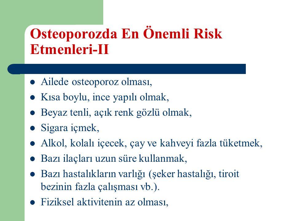 Osteoporozda En Önemli Risk Etmenleri-II Ailede osteoporoz olması, Kısa boylu, ince yapılı olmak, Beyaz tenli, açık renk gözlü olmak, Sigara içmek, Alkol, kolalı içecek, çay ve kahveyi fazla tüketmek, Bazı ilaçları uzun süre kullanmak, Bazı hastalıkların varlığı (şeker hastalığı, tiroit bezinin fazla çalışması vb.).