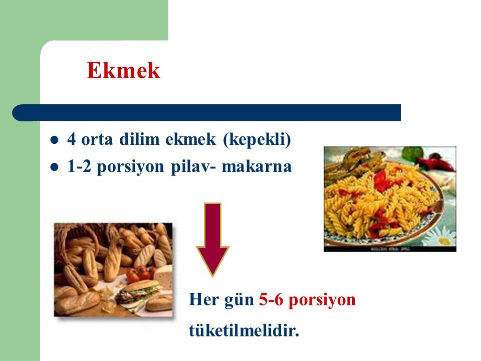 Ekmek 4 orta dilim ekmek (kepekli) 1-2 porsiyon pilav- makarna Her gün 5-6 porsiyon tüketilmelidir.
