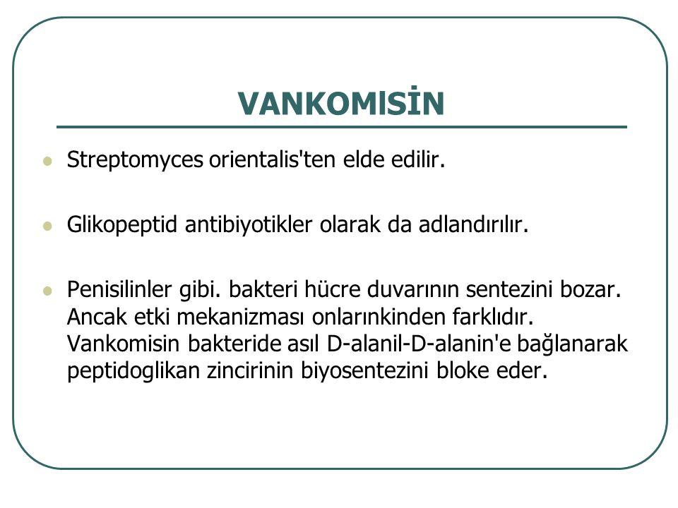 VANKOMlSİN Streptomyces orientalis'ten elde edilir. Glikopeptid antibiyotikler olarak da adlandırılır. Penisilinler gibi. bakteri hücre duvarının sent