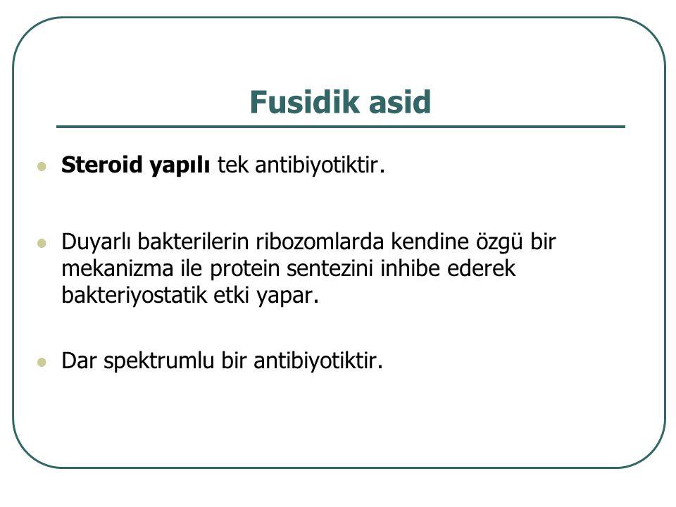 Fusidik asid Steroid yapılı tek antibiyotiktir. Duyarlı bakterilerin ribozomlarda kendine özgü bir mekanizma ile protein sentezini inhibe ederek bakte