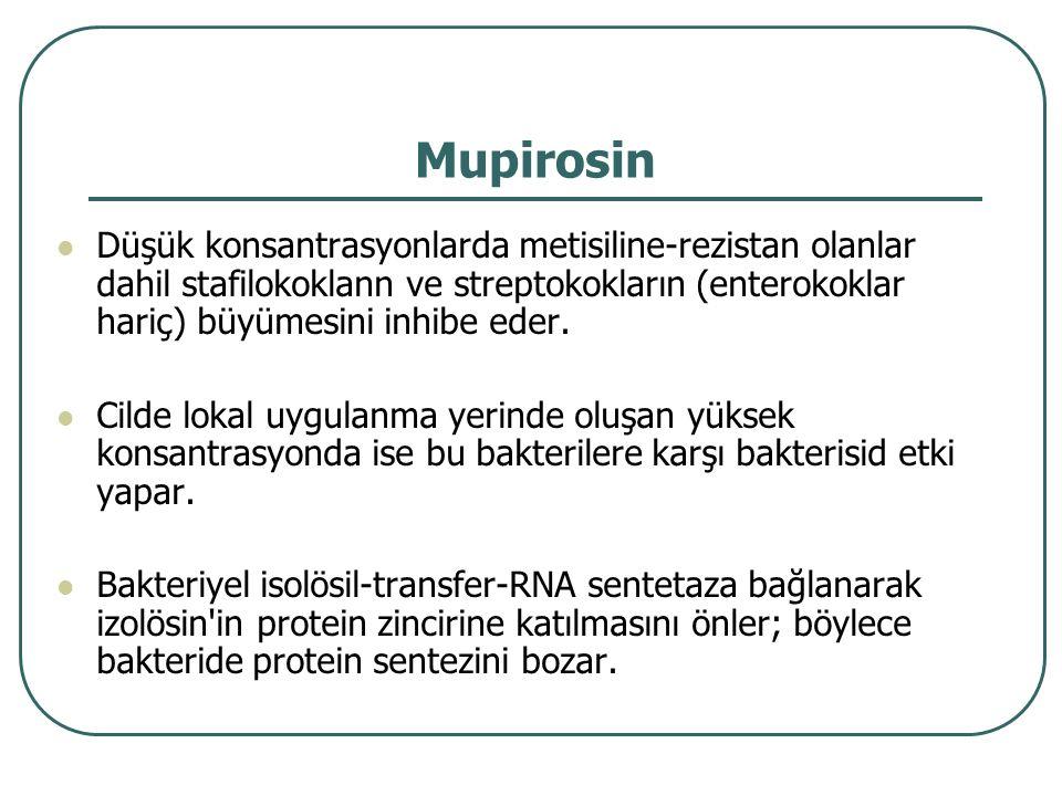 Mupirosin Düşük konsantrasyonlarda metisiline-rezistan olanlar dahil stafilokoklann ve streptokokların (enterokoklar hariç) büyümesini inhibe eder. Ci