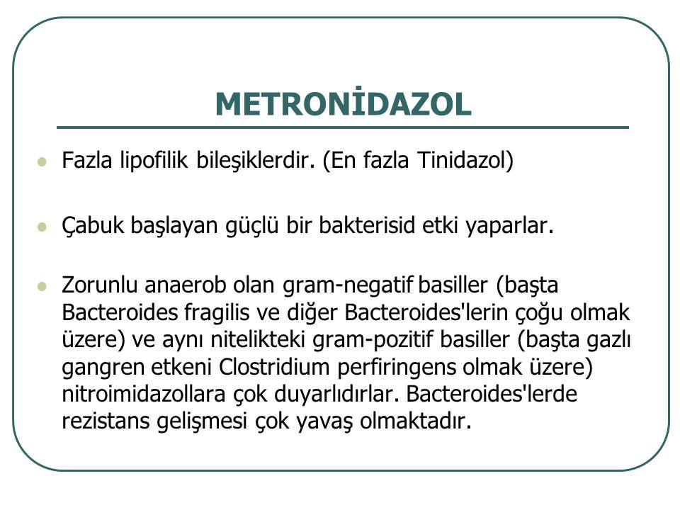 METRONİDAZOL Fazla lipofilik bileşiklerdir. (En fazla Tinidazol) Çabuk başlayan güçlü bir bakterisid etki yaparlar. Zorunlu anaerob olan gram-negatif