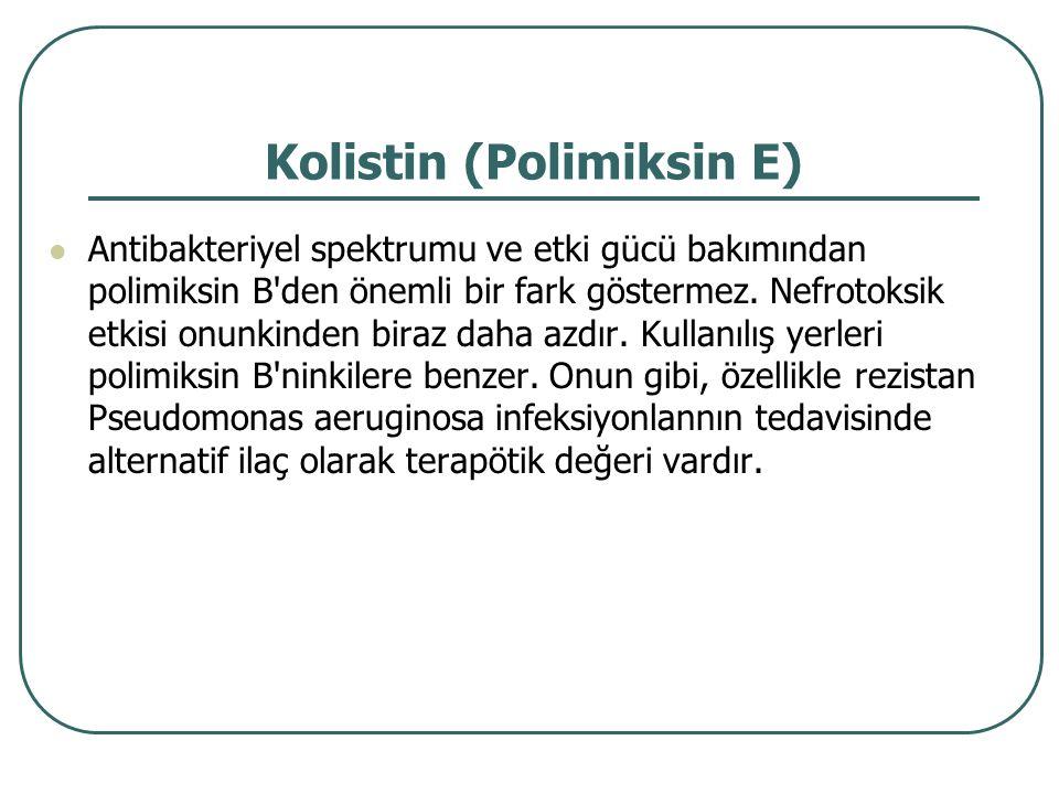 Kolistin (Polimiksin E) Antibakteriyel spektrumu ve etki gücü bakımından polimiksin B'den önemli bir fark göstermez. Nefrotoksik etkisi onunkinden bir